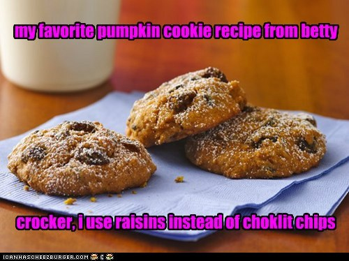 my favorite pumpkin cookie recipe from betty          crocker, i use raisins instead of choklit chips