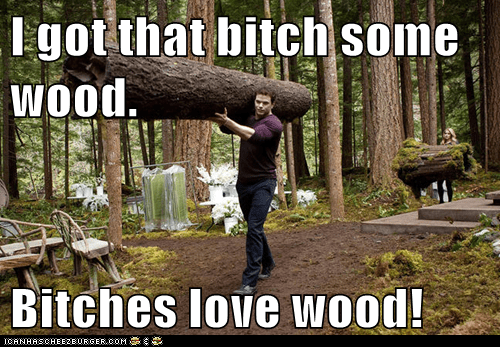 I got that bitch some wood.  Bitches love wood!