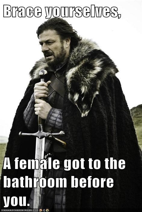 Brace yourselves,  A female got to the bathroom before you.
