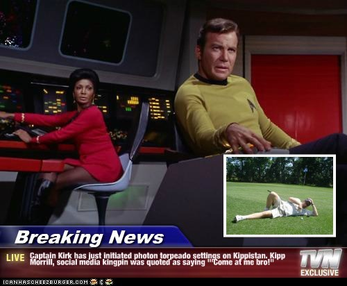 "Breaking News - Captain Kirk has just initiated photon torpeado settings on Kippistan. Kipp Morrill, social media kingpin was quoted as saying '""Come at me bro!"""