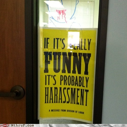 Monday Thru Friday: The amount of laughter correlates directly to the time of your harassment suspension