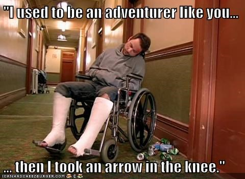 """I used to be an adventurer like you...  ... then I took an arrow in the knee."""