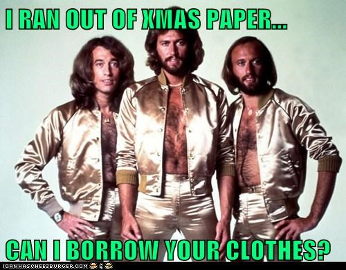 I RAN OUT OF XMAS PAPER...  CAN I BORROW YOUR CLOTHES?