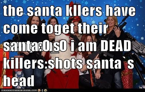 the santa kllers have come toget their weapons santa:O_O i am DEAD killers:shots santa`s head