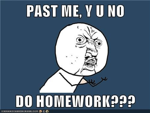 PAST ME, Y U NO  DO HOMEWORK???