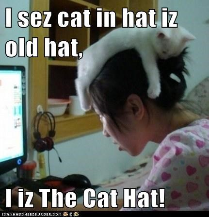 I sez cat in hat iz old hat,  I iz The Cat Hat!