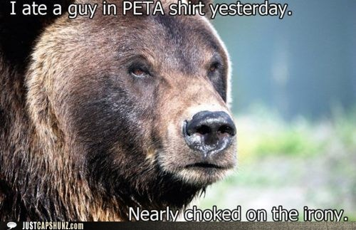 I ate a guy in a PETA shirt yesterday. Nearly choked on the irony.