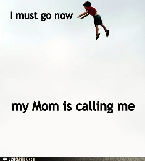 I must got now. My mom is calling me.