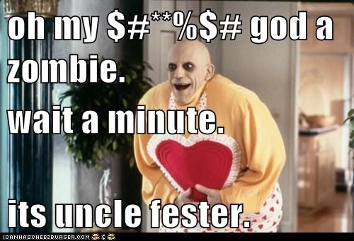 oh my $#**%$# god a zombie. wait a minute.  its uncle fester.