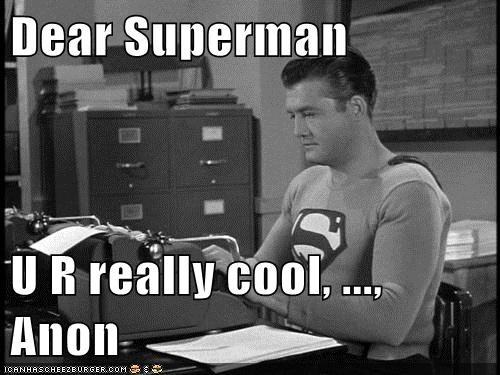 Dear Superman  U R really cool, ..., Anon