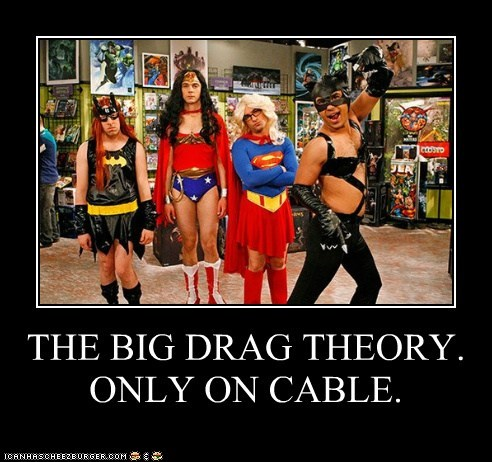 THE BIG DRAG THEORY.ONLY ON CABLE.