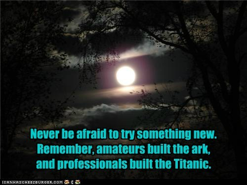 Never be afraid to try something new. Remember, amateurs built the ark, and professionals built the Titanic.