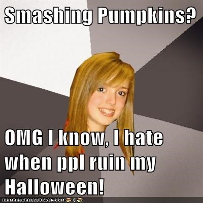 Smashing Pumpkins?  OMG I know, I hate when ppl ruin my Halloween!