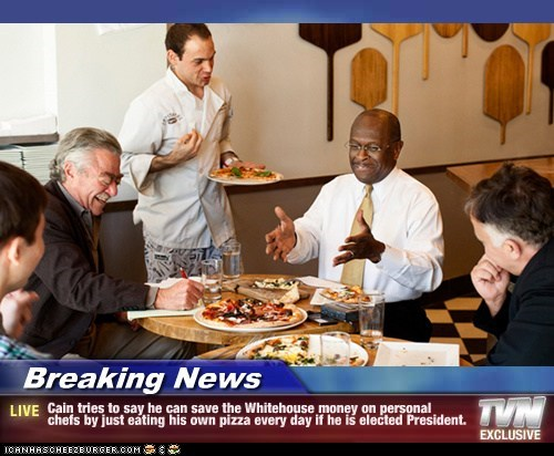 Breaking News - Cain tries to say he can save the Whitehouse money on personal chefs by just eating his own pizza every day if he is elected President.