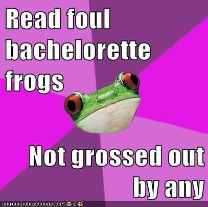 Read foul bachelorette frogs  Not grossed out by any