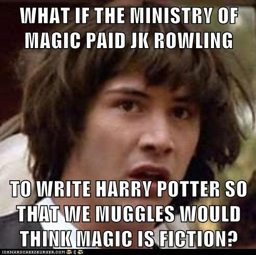 WHAT IF THE MINISTRY OF MAGIC PAID JK ROWLING  TO WRITE HARRY POTTER SO THAT WE MUGGLES WOULD THINK MAGIC IS FICTION?