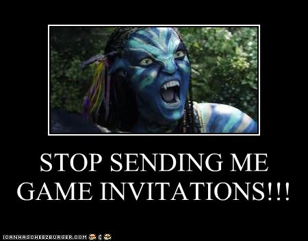 STOP SENDING ME GAME INVITATIONS!!!