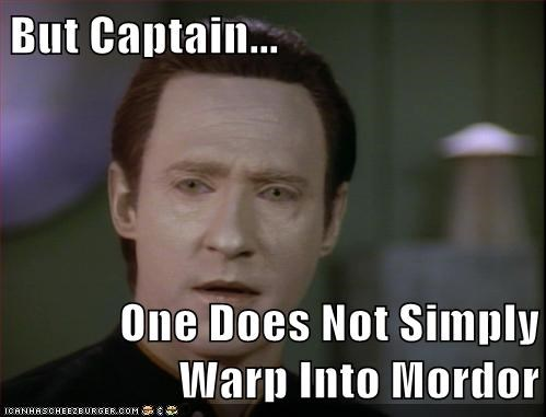 But Captain...  One Does Not Simply Warp Into Mordor