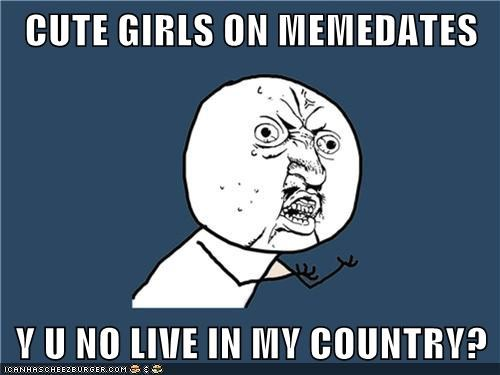 CUTE GIRLS ON MEMEDATES  Y U NO LIVE IN MY COUNTRY?