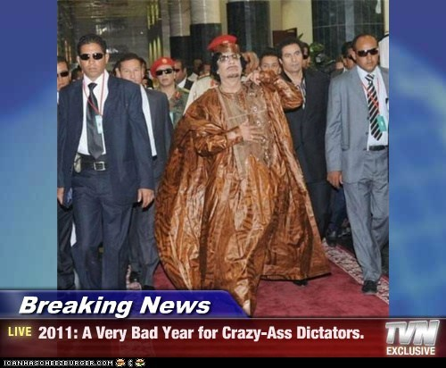 Breaking News - 2011: A Very Bad Year for Crazy-Ass Dictators.