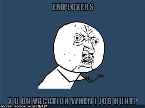 EMPLOYERS  Y U ON VACATION WHEN I JOB HUNT?