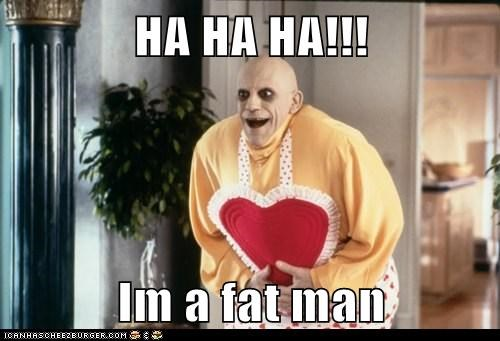 HA HA HA!!!  Im a fat man