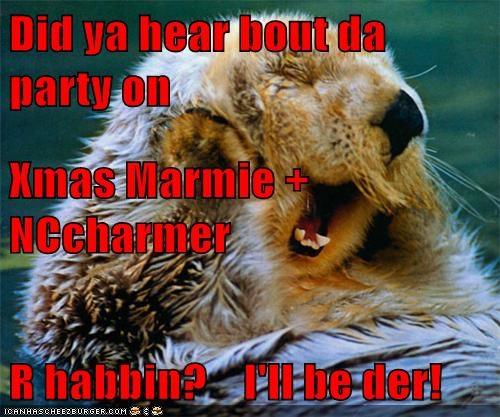 Did ya hear bout da party on   Xmas Marmie + NCcharmer R habbin?    I'll be der!