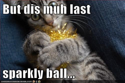 But dis muh last  sparkly ball...