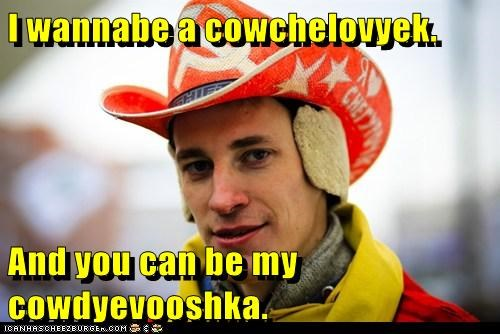 I wannabe a cowchelovyek.  And you can be my cowdyevooshka.