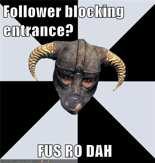 Follower blocking entrance?              FUS RO DAH
