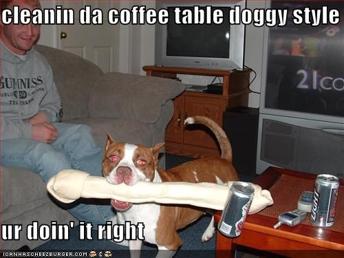 cleanin da coffee table doggy style  ur doin' it right