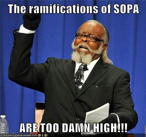 The ramifications of SOPA  ARE TOO DAMN HIGH!!!