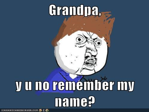 Grandpa,  y u no remember my name?