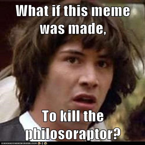 What if this meme was made, To kill the philosoraptor?