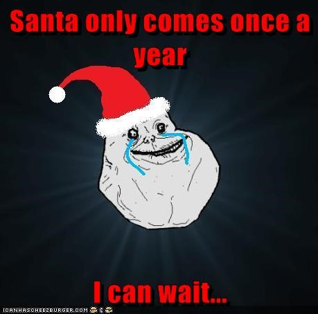 Santa only comes once a year  I can wait...