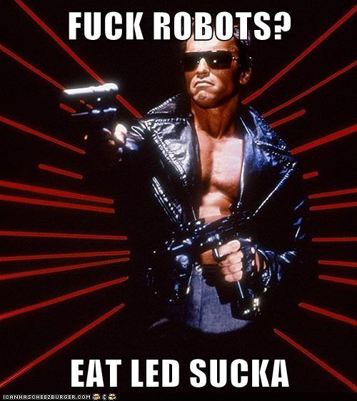 FUCK ROBOTS?  EAT LED SUCKA