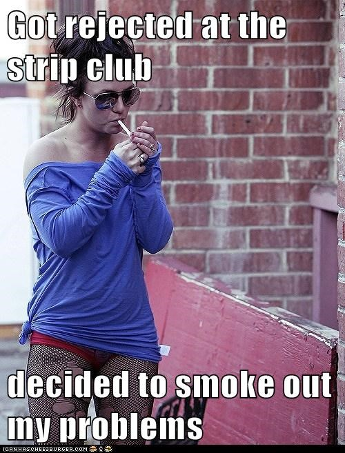 Got rejected at the strip club  decided to smoke out my problems