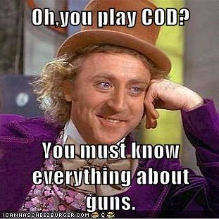 Oh,you play COD?  You must know everything about guns.