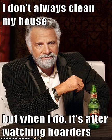 I don't always clean my house  but when I do, it's after watching hoarders