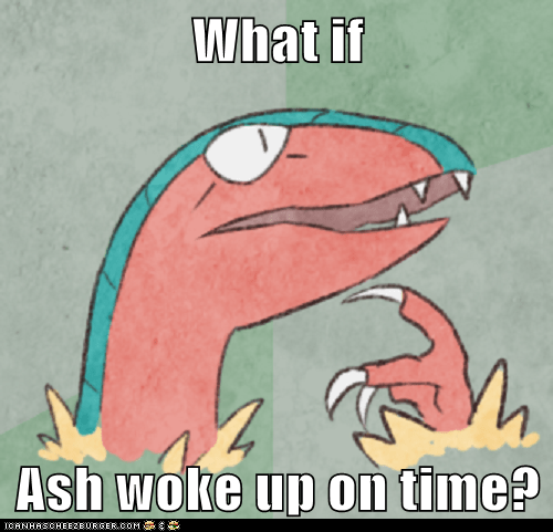 What if  Ash woke up on time?