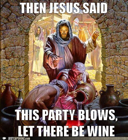 THEN JESUS SAID THIS PARTY BLOWS, LET THERE BE WINE