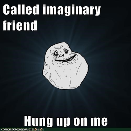 Called imaginary friend  Hung up on me