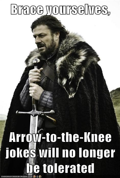 Brace yourselves,  Arrow-to-the-Knee jokes will no longer be tolerated