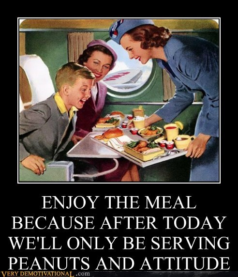 ENJOY THE MEAL BECAUSE AFTER TODAY WE'LL ONLY BE SERVING  PEANUTS AND ATTITUDE