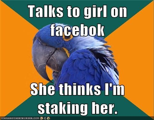 Talks to girl on facebok  She thinks I'm staking her.