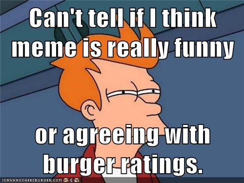 Can't tell if I think meme is really funny  or agreeing with burger ratings.