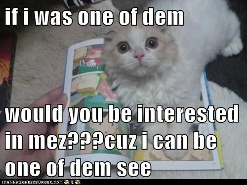 if i was one of dem  would you be interested in mez???cuz i can be one of dem see