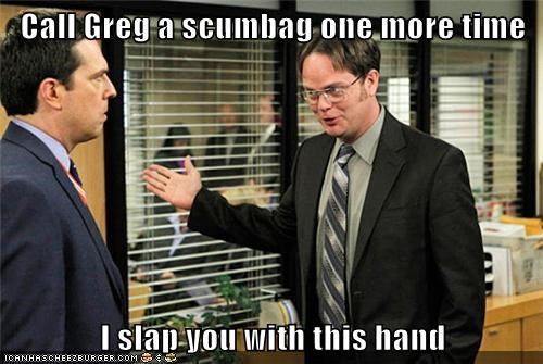 Call Greg a scumbag one more time  I slap you with this hand