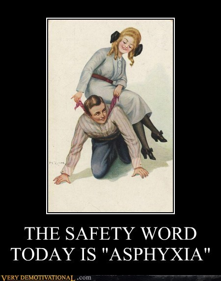 "THE SAFETY WORD  TODAY IS ""ASPHYXIA"""