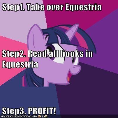 Step1. Take over Equestria Step2. Read all books in Equestria Step3. PROFIT!